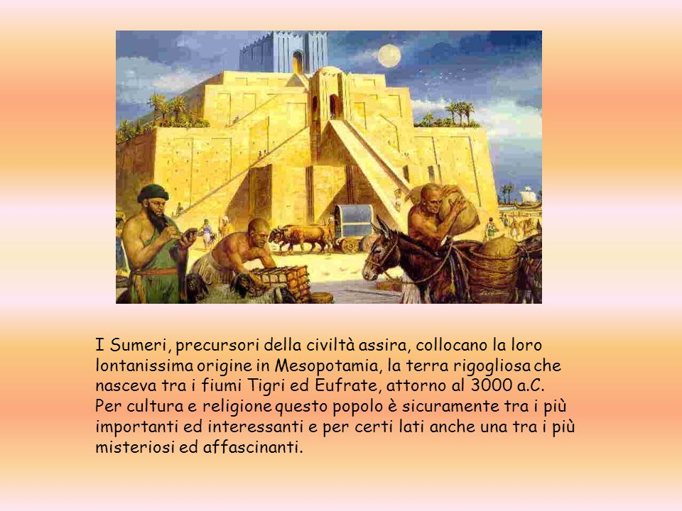I Sumeri, precursori della civiltà assira, collocano la loro lontanissima origine in Mesopotamia, la terra rigogliosa che nasceva tra i fiumi Tigri ed Eufrate, attorno al 3000 a.C.