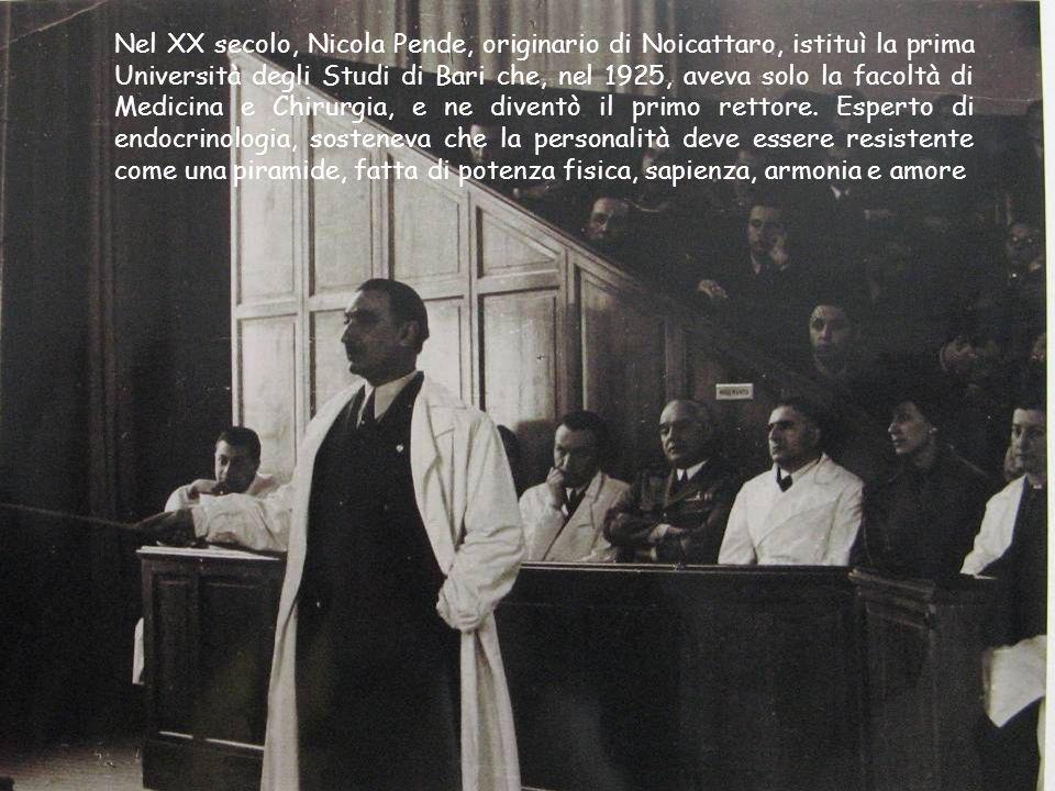 Nel XX secolo, Nicola Pende, originario di Noicattaro, istituì la prima Università degli Studi di Bari che, nel 1925, aveva solo la facoltà di Medicina e Chirurgia, e ne diventò il primo rettore.