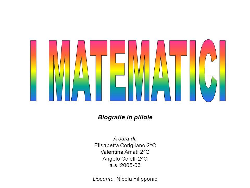 I MATEMATICI Biografie in pillole A cura di: Elisabetta Corigliano 2^C