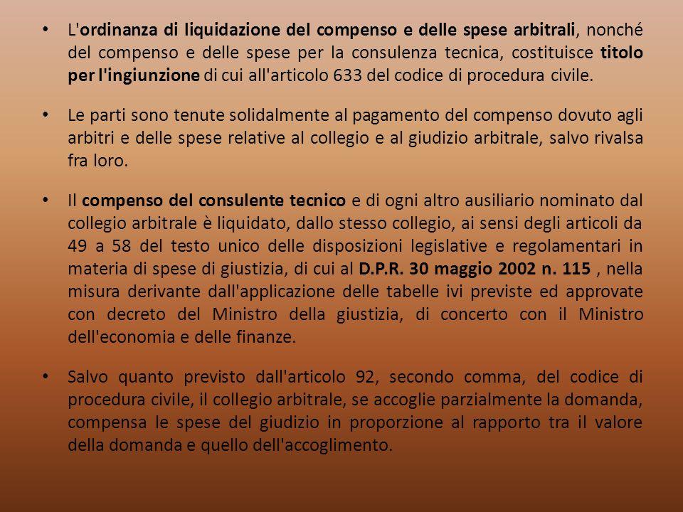 L ordinanza di liquidazione del compenso e delle spese arbitrali, nonché del compenso e delle spese per la consulenza tecnica, costituisce titolo per l ingiunzione di cui all articolo 633 del codice di procedura civile.