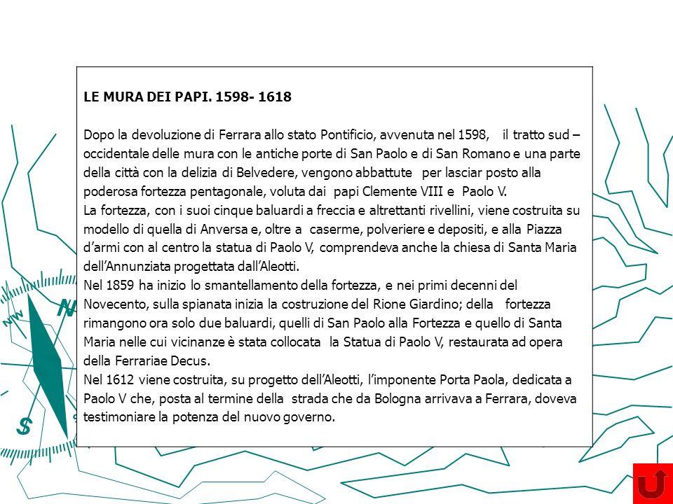 LE MURA DEI PAPI. 1598- 1618 Dopo la devoluzione di Ferrara allo stato Pontificio, avvenuta nel 1598, il tratto sud –