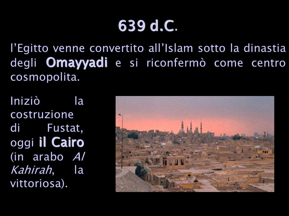 639 d.C. l'Egitto venne convertito all'Islam sotto la dinastia degli Omayyadi e si riconfermò come centro cosmopolita.