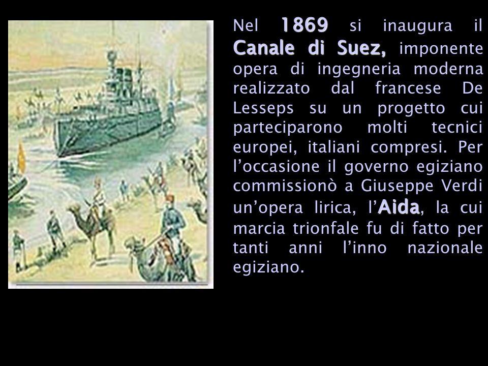Nel 1869 si inaugura il Canale di Suez, imponente opera di ingegneria moderna realizzato dal francese De Lesseps su un progetto cui parteciparono molti tecnici europei, italiani compresi.