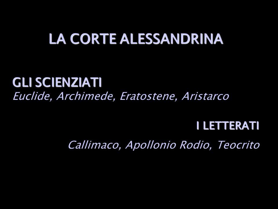 LA CORTE ALESSANDRINA GLI SCIENZIATI Euclide, Archimede, Eratostene, Aristarco.