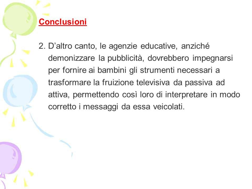 Conclusioni 2. D'altro canto, le agenzie educative, anziché. demonizzare la pubblicità, dovrebbero impegnarsi.
