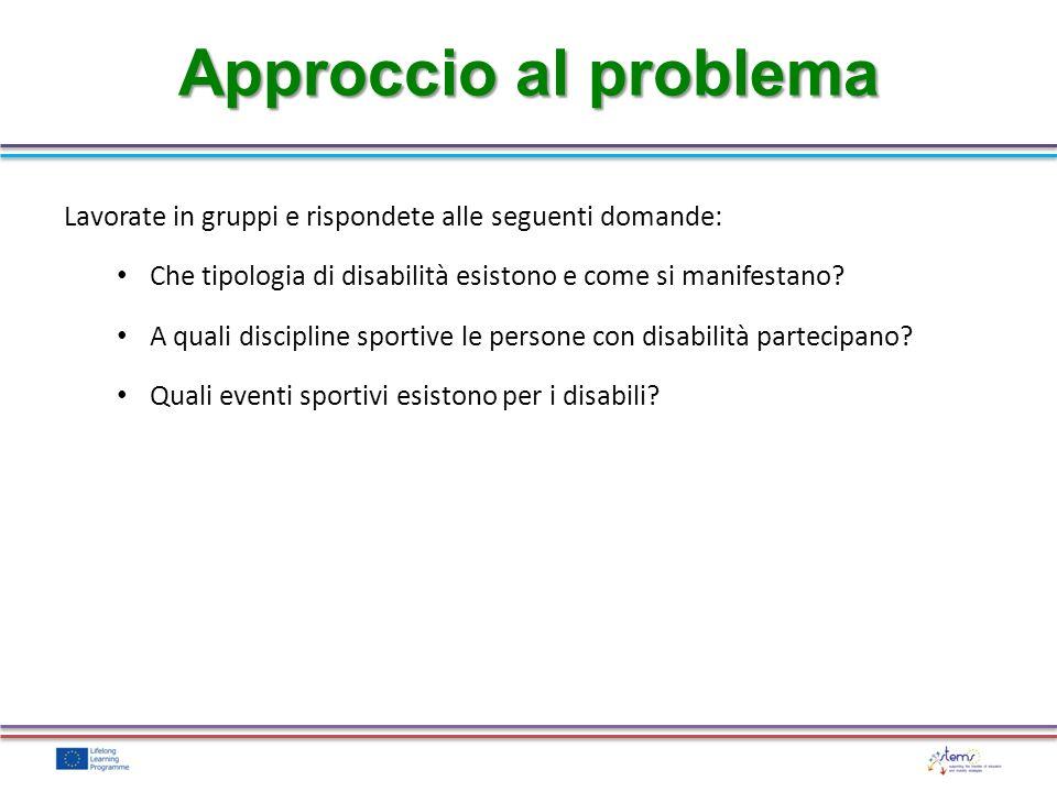 Approccio al problema Lavorate in gruppi e rispondete alle seguenti domande: Che tipologia di disabilità esistono e come si manifestano