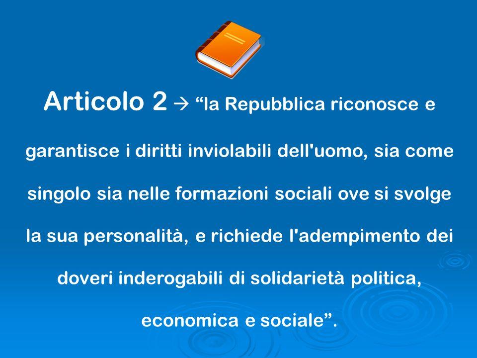 Articolo 2  la Repubblica riconosce e garantisce i diritti inviolabili dell uomo, sia come singolo sia nelle formazioni sociali ove si svolge la sua personalità, e richiede l adempimento dei doveri inderogabili di solidarietà politica, economica e sociale .