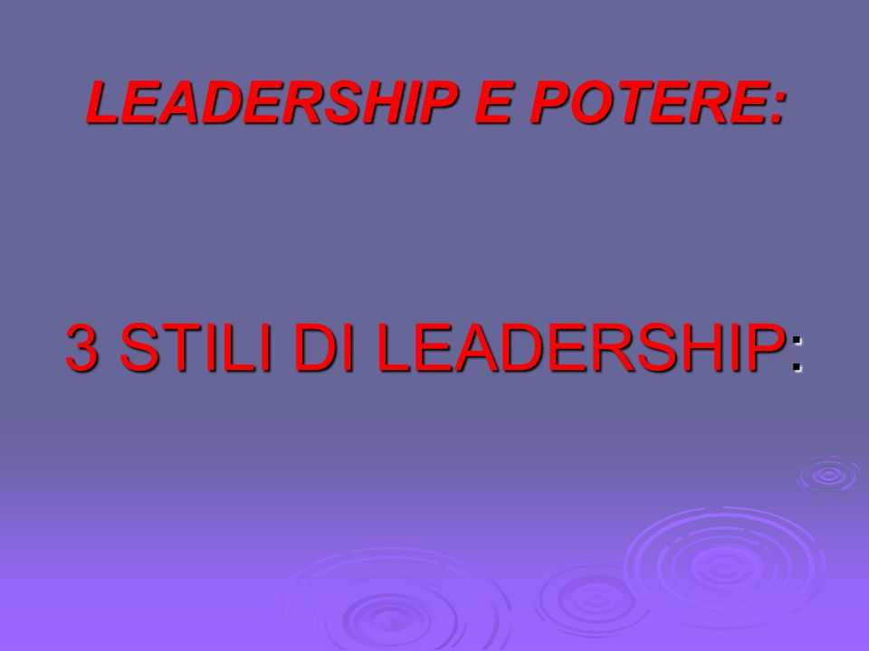 LEADERSHIP E POTERE: 3 STILI DI LEADERSHIP: