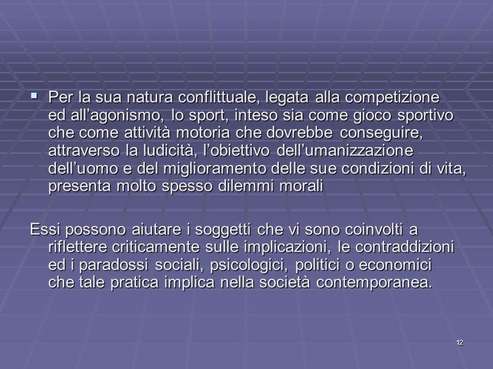 Per la sua natura conflittuale, legata alla competizione ed all'agonismo, lo sport, inteso sia come gioco sportivo che come attività motoria che dovrebbe conseguire, attraverso la ludicità, l'obiettivo dell'umanizzazione dell'uomo e del miglioramento delle sue condizioni di vita, presenta molto spesso dilemmi morali