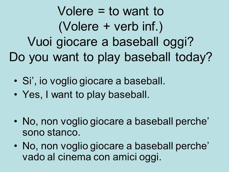 Volere = to want to (Volere + verb inf. ) Vuoi giocare a baseball oggi
