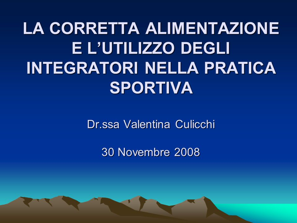 LA CORRETTA ALIMENTAZIONE E L'UTILIZZO DEGLI INTEGRATORI NELLA PRATICA SPORTIVA Dr.ssa Valentina Culicchi 30 Novembre 2008