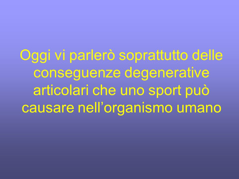 Oggi vi parlerò soprattutto delle conseguenze degenerative articolari che uno sport può causare nell'organismo umano