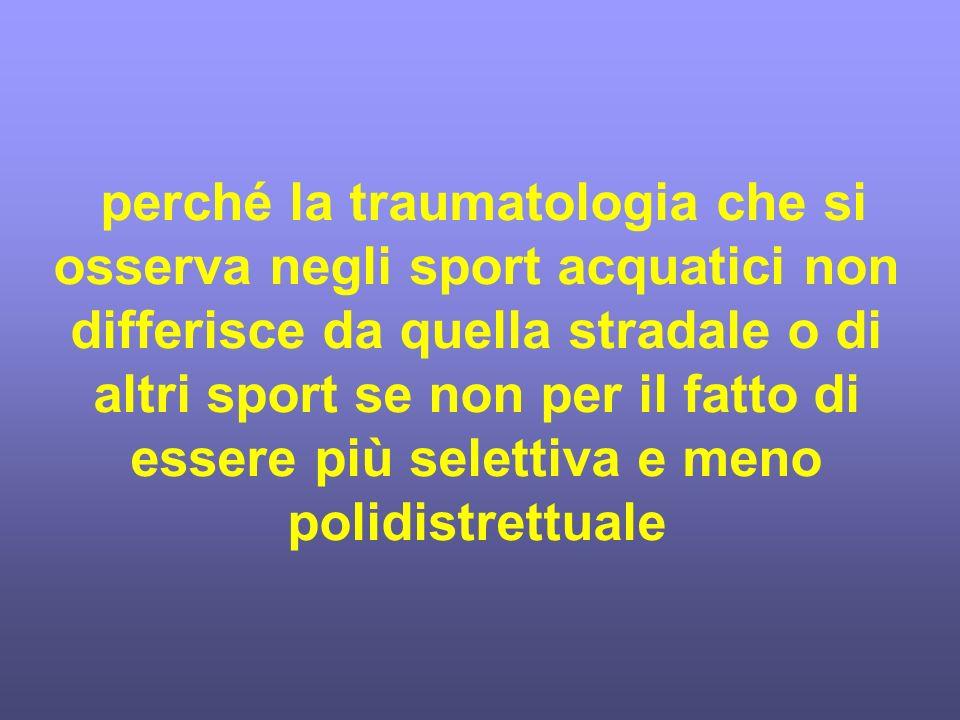perché la traumatologia che si osserva negli sport acquatici non differisce da quella stradale o di altri sport se non per il fatto di essere più selettiva e meno polidistrettuale