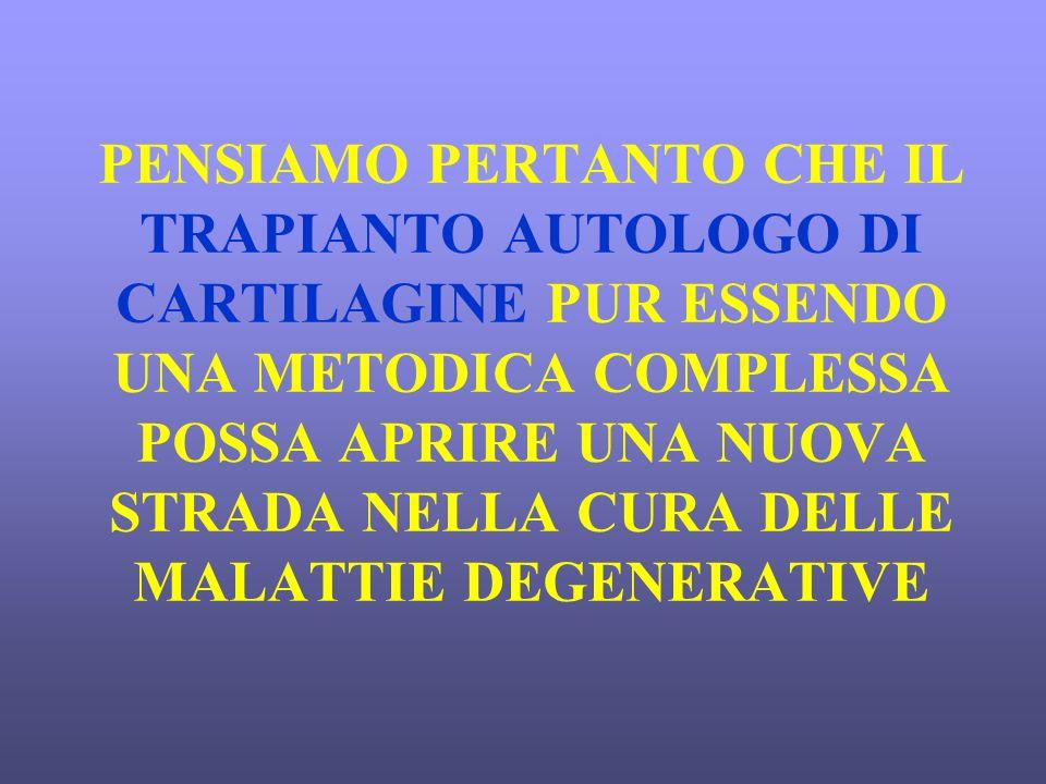 PENSIAMO PERTANTO CHE IL TRAPIANTO AUTOLOGO DI CARTILAGINE PUR ESSENDO UNA METODICA COMPLESSA POSSA APRIRE UNA NUOVA STRADA NELLA CURA DELLE MALATTIE DEGENERATIVE