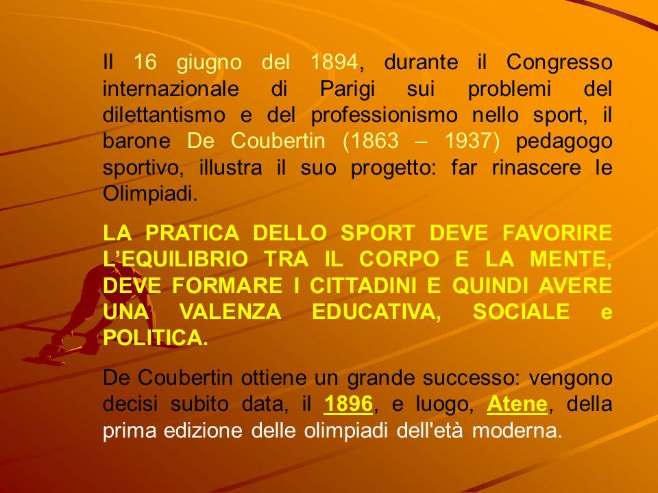 Il 16 giugno del 1894, durante il Congresso internazionale di Parigi sui problemi del dilettantismo e del professionismo nello sport, il barone De Coubertin (1863 – 1937) pedagogo sportivo, illustra il suo progetto: far rinascere le Olimpiadi.