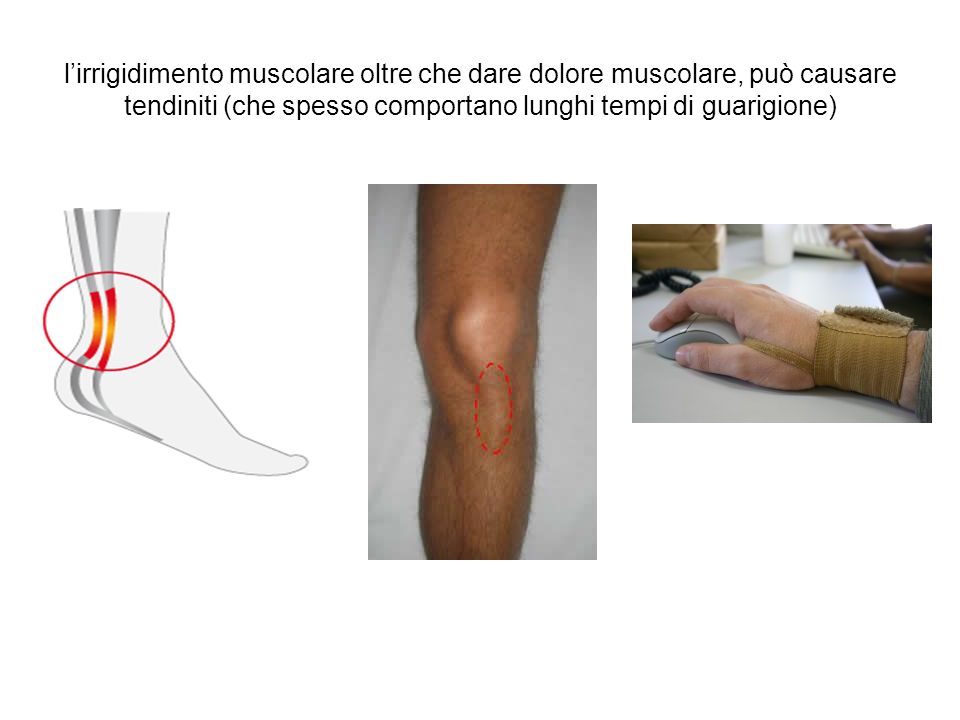 l'irrigidimento muscolare oltre che dare dolore muscolare, può causare tendiniti (che spesso comportano lunghi tempi di guarigione)
