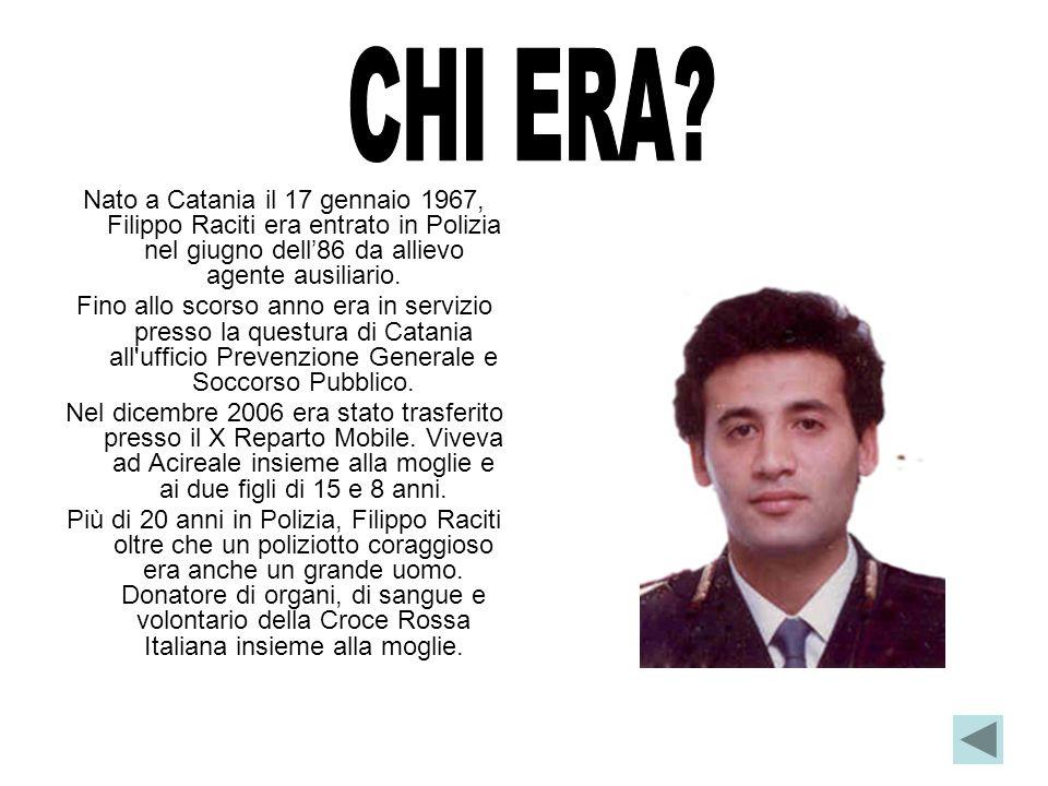 CHI ERA Nato a Catania il 17 gennaio 1967, Filippo Raciti era entrato in Polizia nel giugno dell'86 da allievo agente ausiliario.