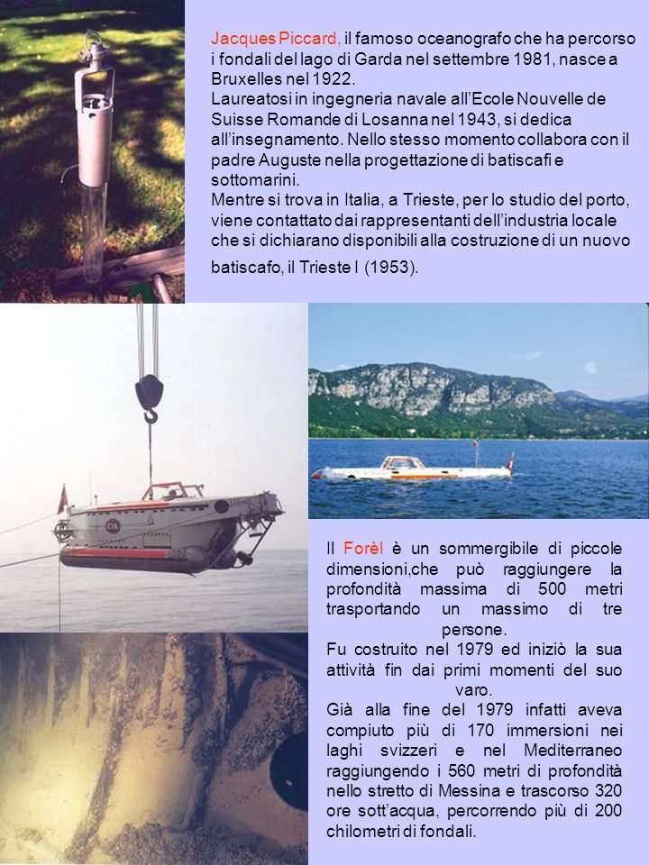 Jacques Piccard, il famoso oceanografo che ha percorso i fondali del lago di Garda nel settembre 1981, nasce a Bruxelles nel 1922. Laureatosi in ingegneria navale all'Ecole Nouvelle de Suisse Romande di Losanna nel 1943, si dedica all'insegnamento. Nello stesso momento collabora con il padre Auguste nella progettazione di batiscafi e sottomarini. Mentre si trova in Italia, a Trieste, per lo studio del porto, viene contattato dai rappresentanti dell'industria locale che si dichiarano disponibili alla costruzione di un nuovo batiscafo, il Trieste I (1953).