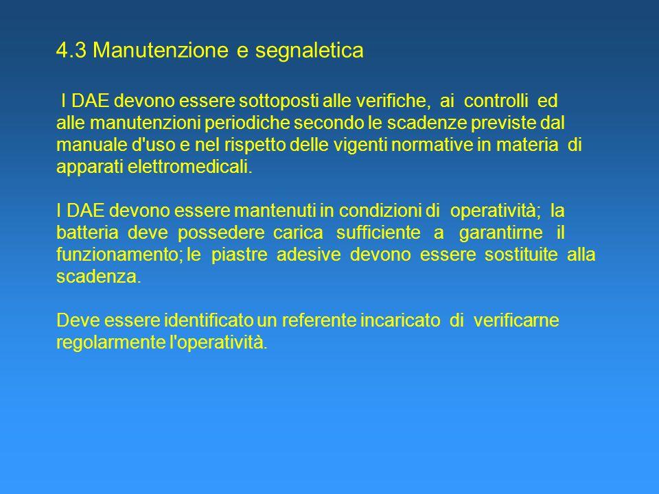 4.3 Manutenzione e segnaletica I DAE devono essere sottoposti alle verifiche, ai controlli ed alle manutenzioni periodiche secondo le scadenze previste dal manuale d uso e nel rispetto delle vigenti normative in materia di apparati elettromedicali.