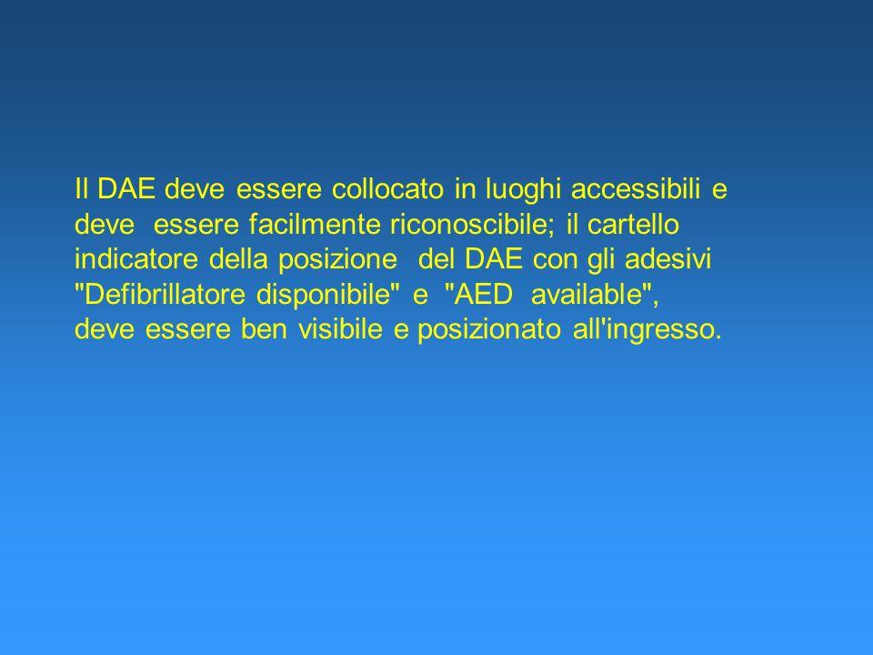 Il DAE deve essere collocato in luoghi accessibili e deve essere facilmente riconoscibile; il cartello indicatore della posizione del DAE con gli adesivi Defibrillatore disponibile e AED available , deve essere ben visibile e posizionato all ingresso.