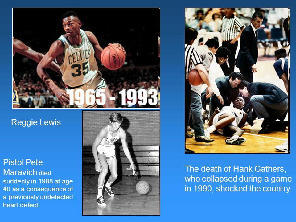 Reggie Lewis Pistol Pete Maravich died suddenly in 1988 at age 40 as a consequence of a previously undetected l heart defect.