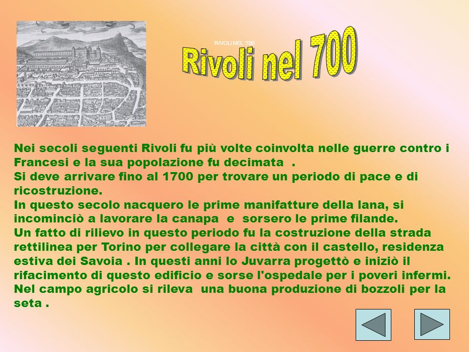 RIVOLI NEL '700 Rivoli nel 700. Nei secoli seguenti Rivoli fu più volte coinvolta nelle guerre contro i Francesi e la sua popolazione fu decimata .