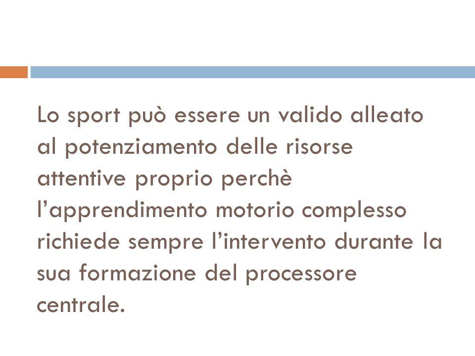 Lo sport può essere un valido alleato al potenziamento delle risorse attentive proprio perchè l'apprendimento motorio complesso richiede sempre l'intervento durante la sua formazione del processore centrale.
