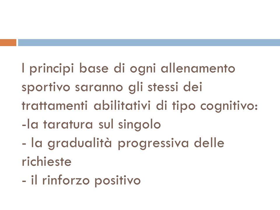 I principi base di ogni allenamento sportivo saranno gli stessi dei trattamenti abilitativi di tipo cognitivo: -la taratura sul singolo - la gradualità progressiva delle richieste - il rinforzo positivo
