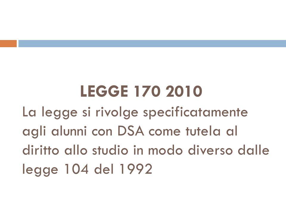 LEGGE 170 2010 La legge si rivolge specificatamente agli alunni con DSA come tutela al diritto allo studio in modo diverso dalle legge 104 del 1992