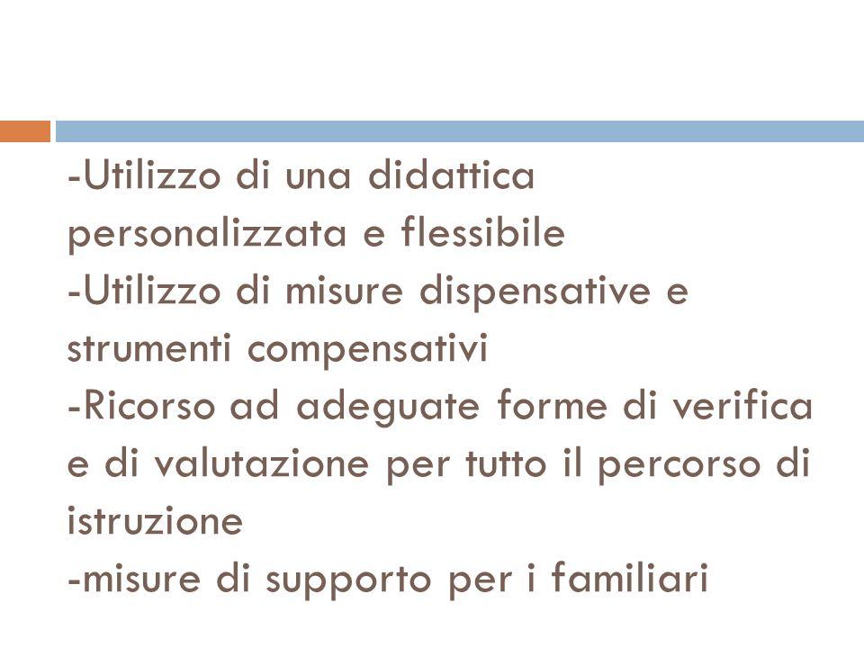 -Utilizzo di una didattica personalizzata e flessibile -Utilizzo di misure dispensative e strumenti compensativi -Ricorso ad adeguate forme di verifica e di valutazione per tutto il percorso di istruzione -misure di supporto per i familiari