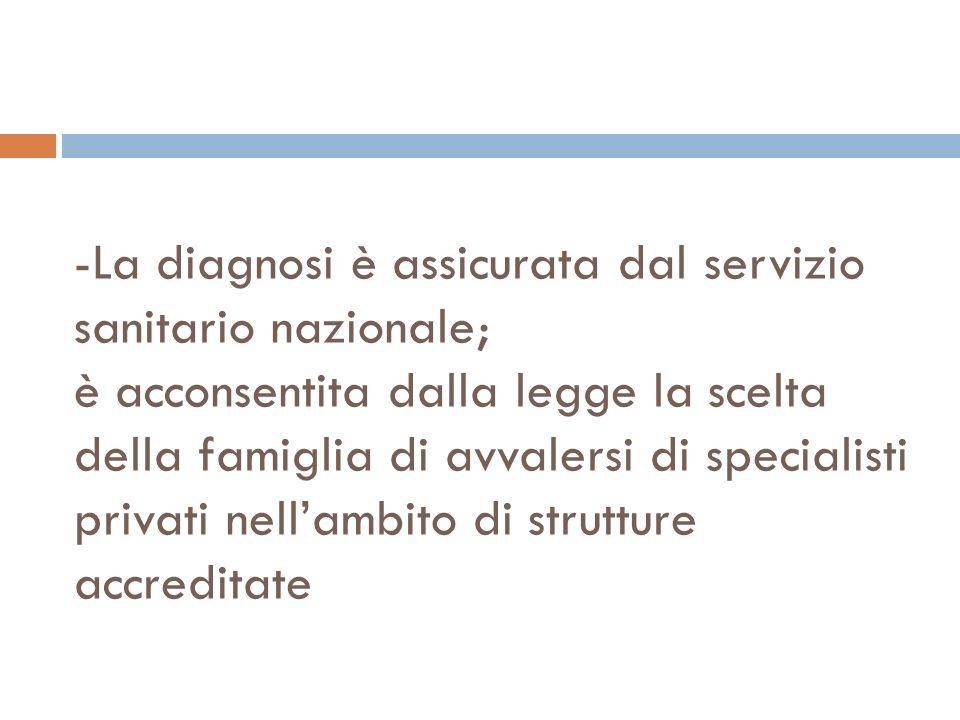 -La diagnosi è assicurata dal servizio sanitario nazionale; è acconsentita dalla legge la scelta della famiglia di avvalersi di specialisti privati nell'ambito di strutture accreditate