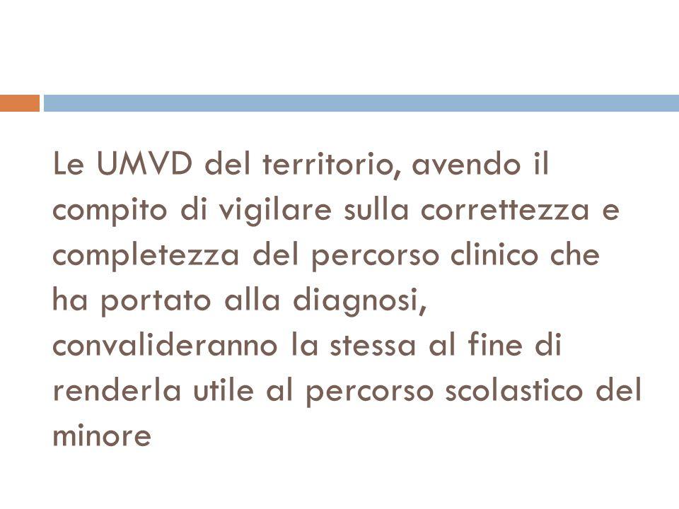 Le UMVD del territorio, avendo il compito di vigilare sulla correttezza e completezza del percorso clinico che ha portato alla diagnosi, convalideranno la stessa al fine di renderla utile al percorso scolastico del minore
