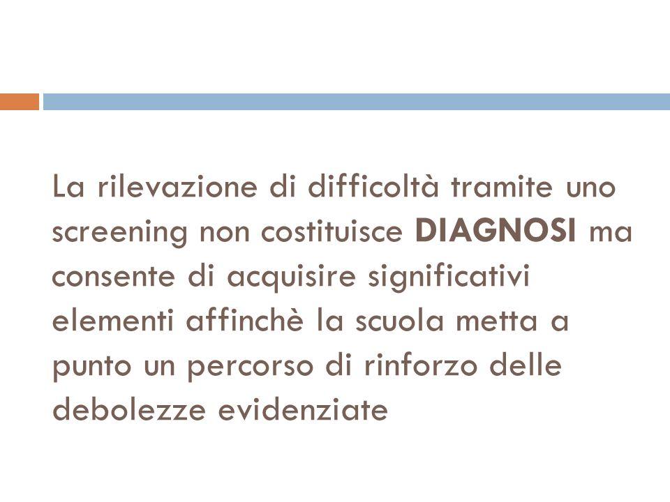 La rilevazione di difficoltà tramite uno screening non costituisce DIAGNOSI ma consente di acquisire significativi elementi affinchè la scuola metta a punto un percorso di rinforzo delle debolezze evidenziate