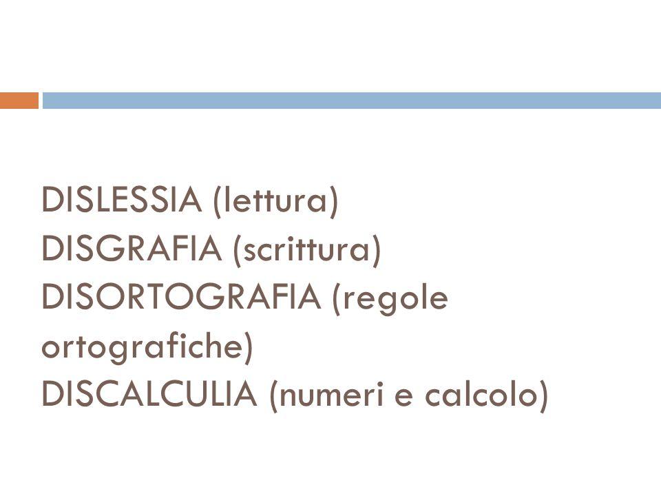 DISLESSIA (lettura) DISGRAFIA (scrittura) DISORTOGRAFIA (regole ortografiche) DISCALCULIA (numeri e calcolo)