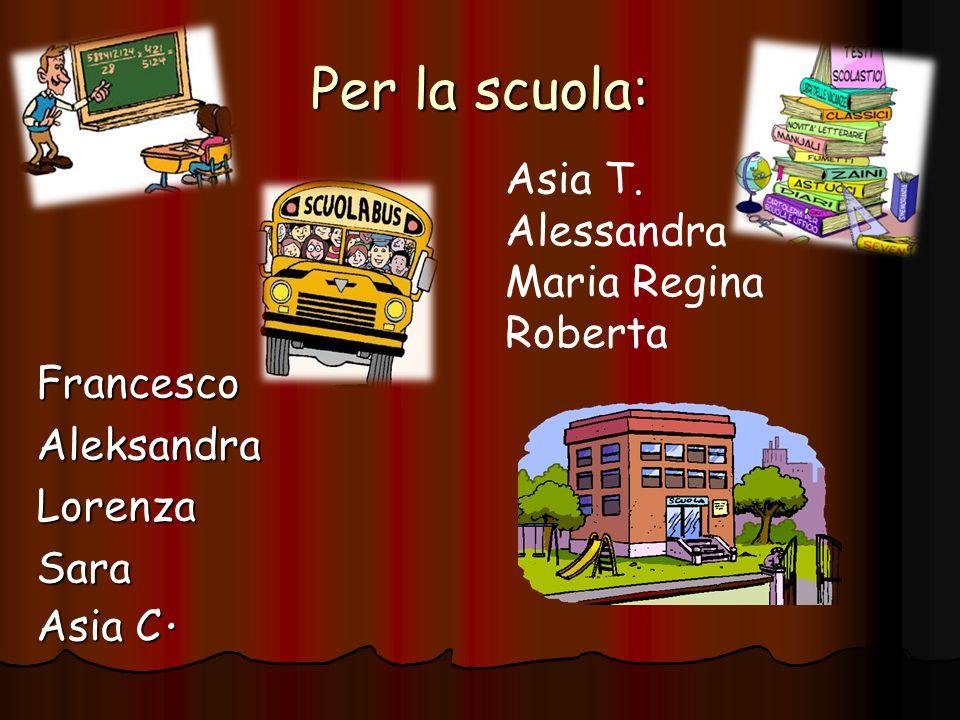 Per la scuola: Asia T. Alessandra Maria Regina Roberta Francesco