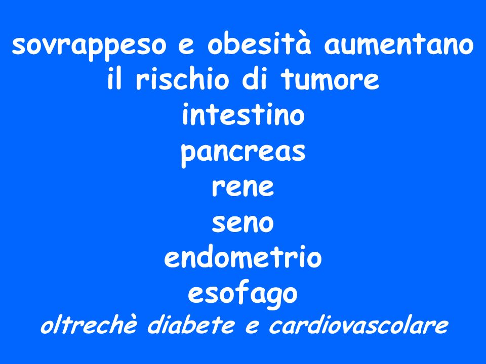 sovrappeso e obesità aumentano il rischio di tumore intestino pancreas rene seno endometrio esofago oltrechè diabete e cardiovascolare