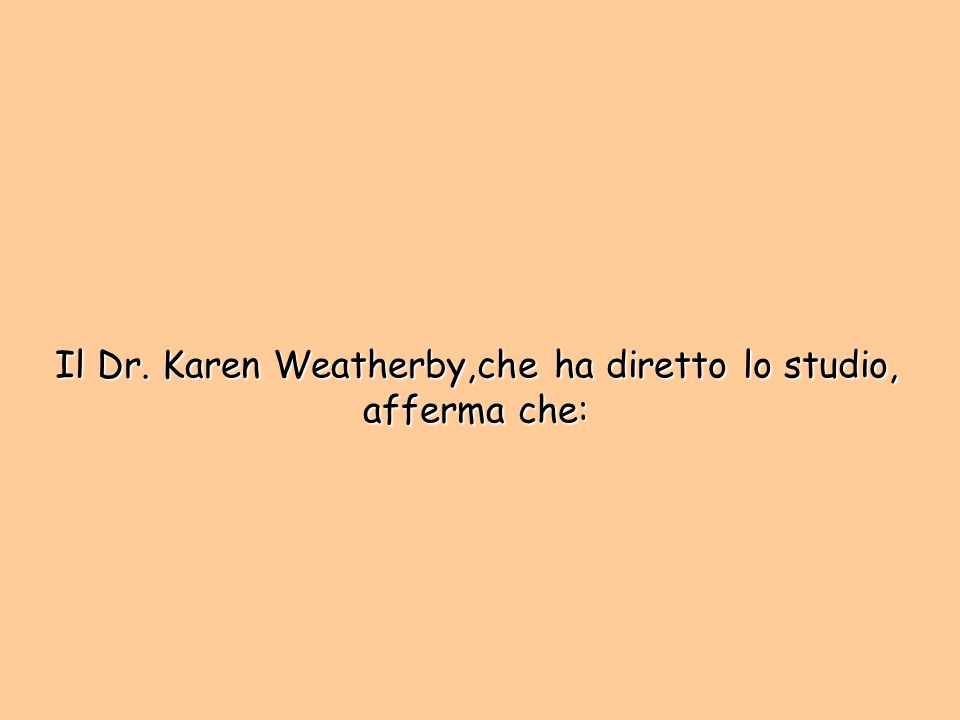 Il Dr. Karen Weatherby,che ha diretto lo studio, afferma che: