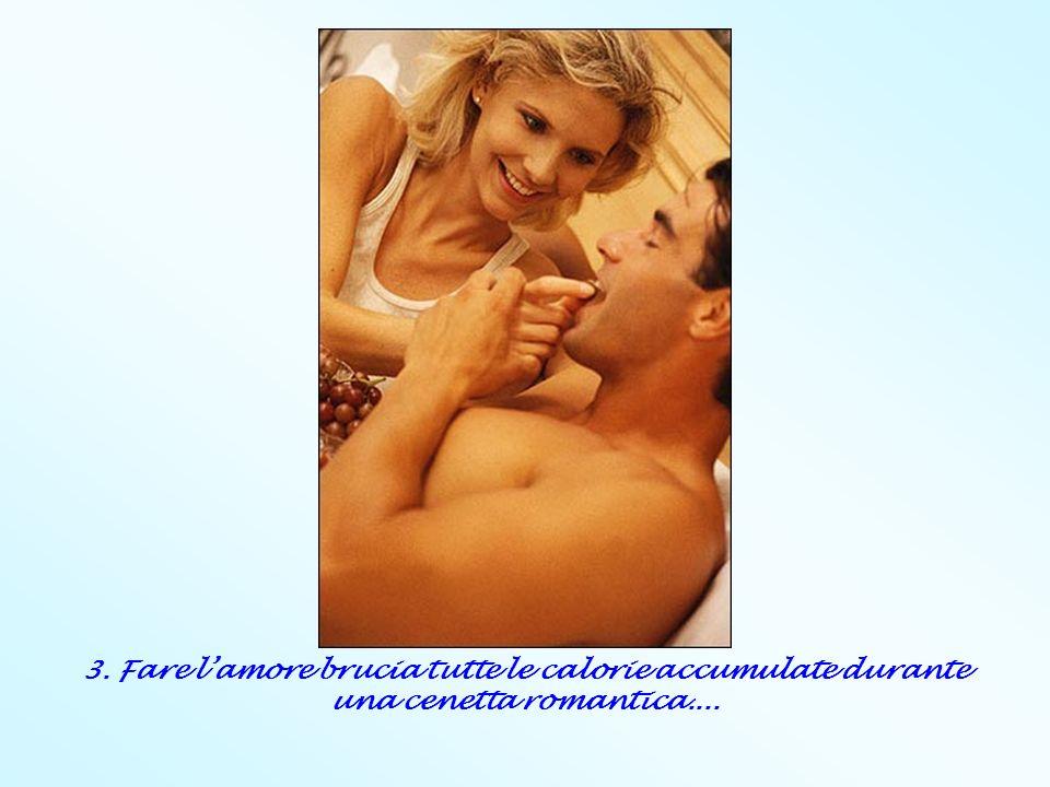 3. Fare l'amore brucia tutte le calorie accumulate durante una cenetta romantica....