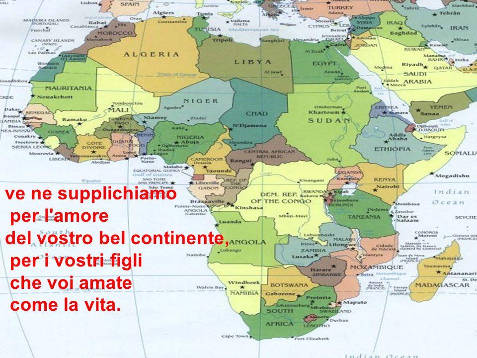 ve ne supplichiamo per l amore. del vostro bel continente, per i vostri figli.