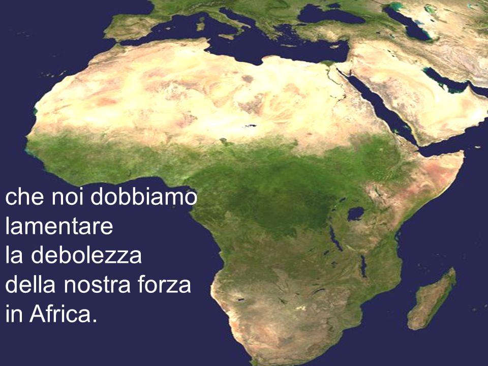 che noi dobbiamo lamentare la debolezza della nostra forza in Africa.
