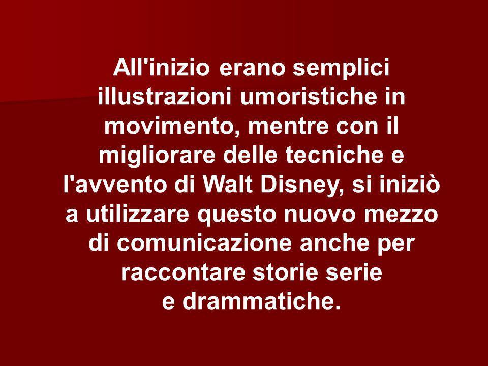 All inizio erano semplici illustrazioni umoristiche in movimento, mentre con il migliorare delle tecniche e l avvento di Walt Disney, si iniziò a utilizzare questo nuovo mezzo di comunicazione anche per raccontare storie serie