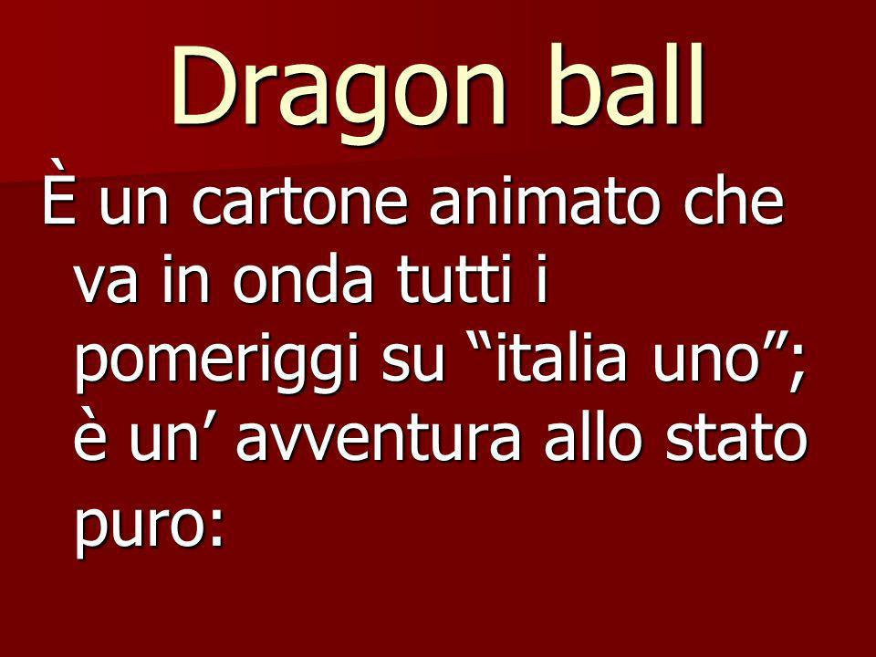 Dragon ball È un cartone animato che va in onda tutti i pomeriggi su italia uno ; è un' avventura allo stato puro: