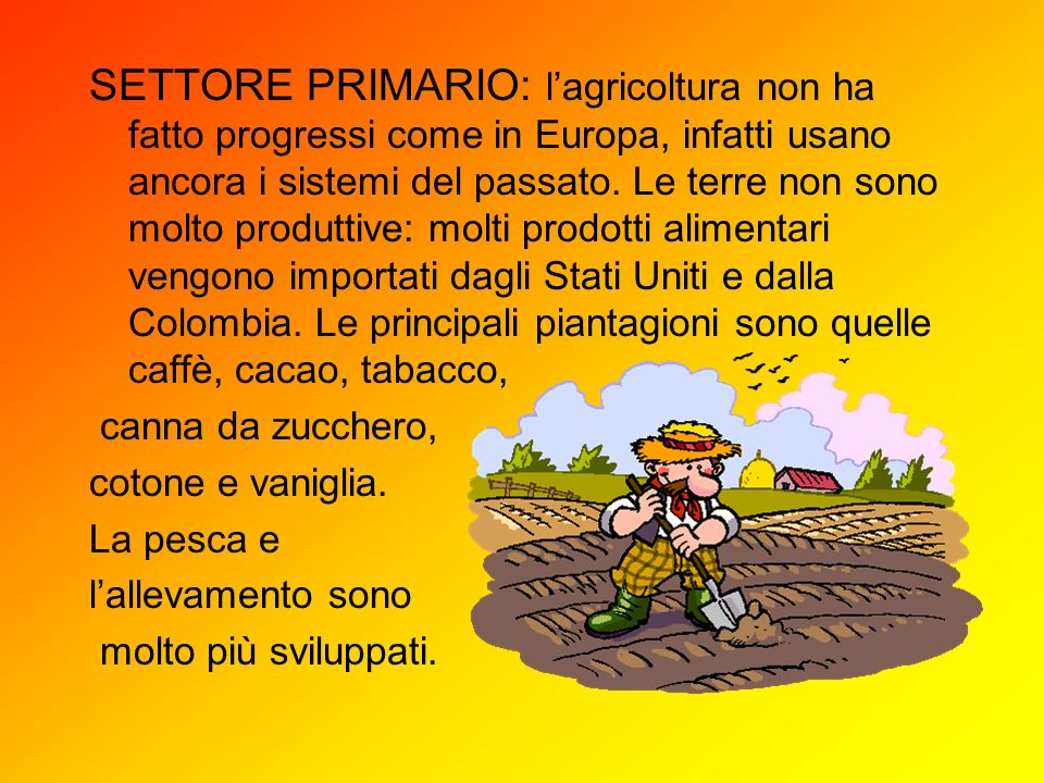 SETTORE PRIMARIO: l'agricoltura non ha fatto progressi come in Europa, infatti usano ancora i sistemi del passato. Le terre non sono molto produttive: molti prodotti alimentari vengono importati dagli Stati Uniti e dalla Colombia. Le principali piantagioni sono quelle caffè, cacao, tabacco,