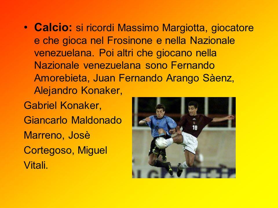 Calcio: si ricordi Massimo Margiotta, giocatore e che gioca nel Frosinone e nella Nazionale venezuelana. Poi altri che giocano nella Nazionale venezuelana sono Fernando Amorebieta, Juan Fernando Arango Sàenz, Alejandro Konaker,