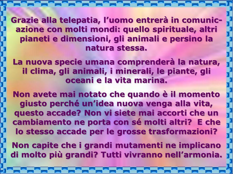 Grazie alla telepatia, l'uomo entrerà in comunic-azione con molti mondi: quello spirituale, altri pianeti e dimensioni, gli animali e persino la natura stessa.