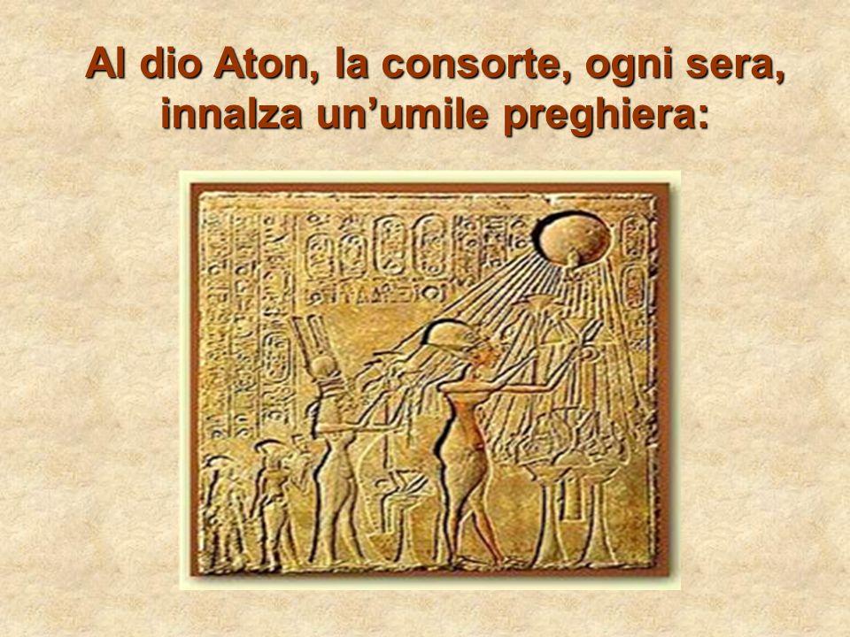 Al dio Aton, la consorte, ogni sera, innalza un'umile preghiera: