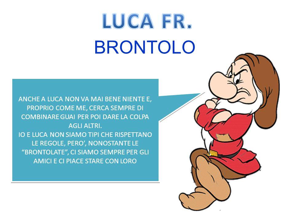 LUCA FR. BRONTOLO. ANCHE A LUCA NON VA MAI BENE NIENTE E, PROPRIO COME ME, CERCA SEMPRE DI COMBINARE GUAI PER POI DARE LA COLPA AGLI ALTRI.