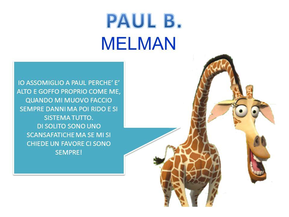 PAUL B. MELMAN. IO ASSOMIGLIO A PAUL PERCHE' E' ALTO E GOFFO PROPRIO COME ME, QUANDO MI MUOVO FACCIO SEMPRE DANNI MA POI RIDO E SI SISTEMA TUTTO.