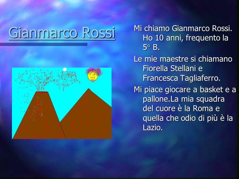 Gianmarco Rossi Mi chiamo Gianmarco Rossi. Ho 10 anni, frequento la 5° B. Le mie maestre si chiamano Fiorella Stellani e Francesca Tagliaferro.