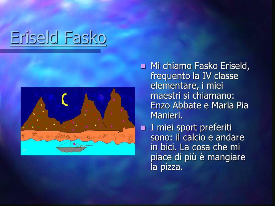 Eriseld Fasko Mi chiamo Fasko Eriseld, frequento la IV classe elementare, i miei maestri si chiamano: Enzo Abbate e Maria Pia Manieri.